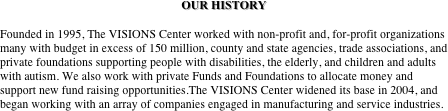 OUR HISTORY  Founded in 1995, The VISIONS Center worked with non-profit and, for-profit organizations many with budget in excess of 150 million, county and state agencies, trade associations, and private foundations supporting people with disabilities, the elderly, and children and adults with autism. We also work with private Funds and Foundations to allocate money and support new fund raising opportunities.The VISIONS Center widened its base in 2004, and began working with an array of companies engaged in manufacturing and service industries.